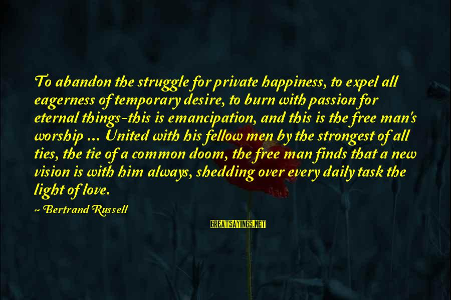 Him And Happiness Sayings By Bertrand Russell: To abandon the struggle for private happiness, to expel all eagerness of temporary desire, to