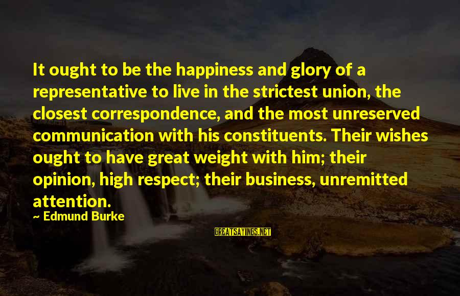 Him And Happiness Sayings By Edmund Burke: It ought to be the happiness and glory of a representative to live in the