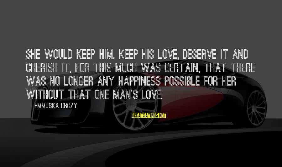 Him And Happiness Sayings By Emmuska Orczy: She would keep him, keep his love, deserve it and cherish it, for this much