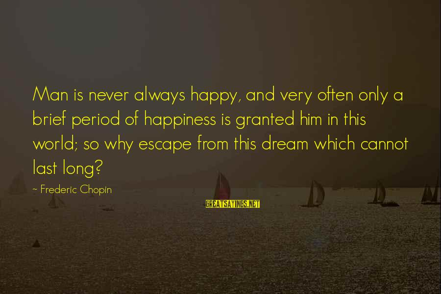 Him And Happiness Sayings By Frederic Chopin: Man is never always happy, and very often only a brief period of happiness is
