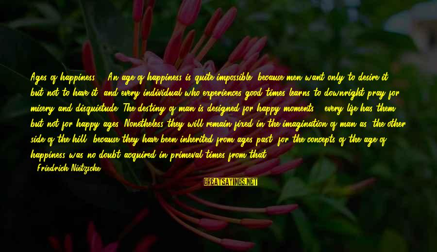 Him And Happiness Sayings By Friedrich Nietzsche: Ages of happiness. - An age of happiness is quite impossible, because men want only