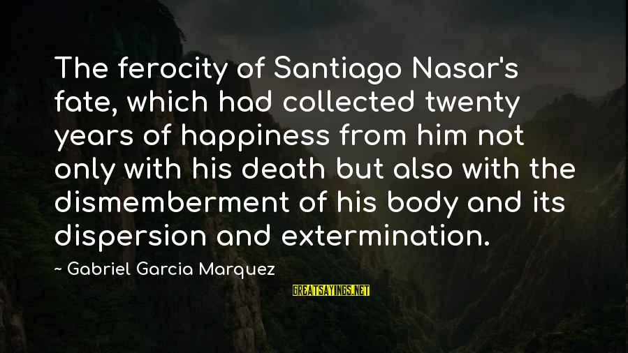 Him And Happiness Sayings By Gabriel Garcia Marquez: The ferocity of Santiago Nasar's fate, which had collected twenty years of happiness from him