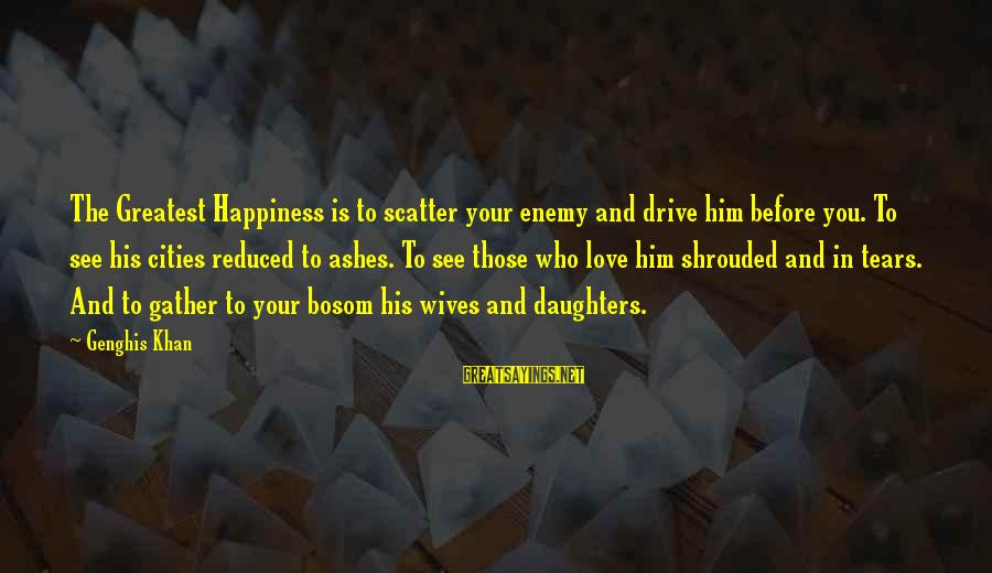 Him And Happiness Sayings By Genghis Khan: The Greatest Happiness is to scatter your enemy and drive him before you. To see