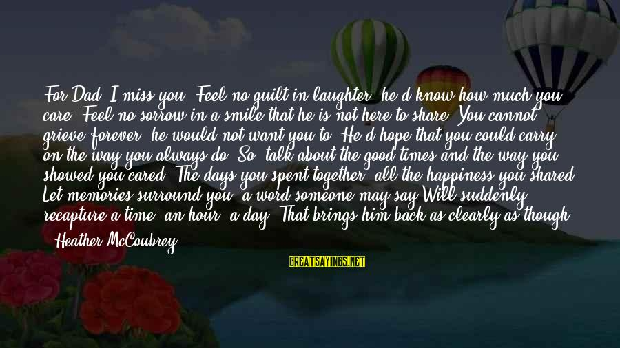 Him And Happiness Sayings By Heather McCoubrey: For Dad. I miss you. Feel no guilt in laughter, he'd know how much you