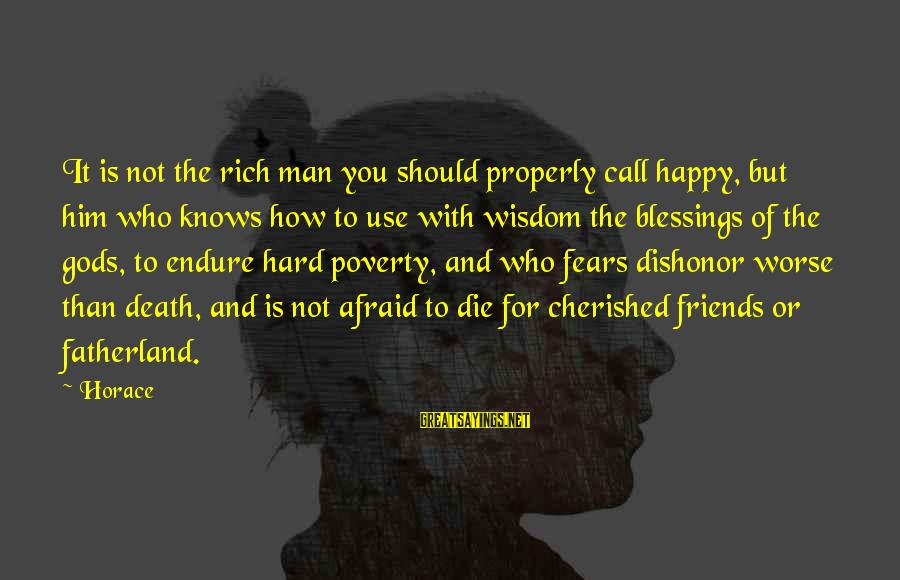 Him And Happiness Sayings By Horace: It is not the rich man you should properly call happy, but him who knows