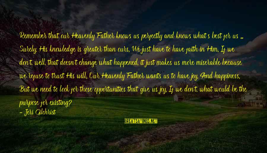 Him And Happiness Sayings By Jeri Gilchrist: Remember that our Heavenly Father knows us perfectly and knows what's best for us ...