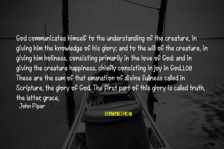 Him And Happiness Sayings By John Piper: God communicates himself to the understanding of the creature, in giving him the knowledge of