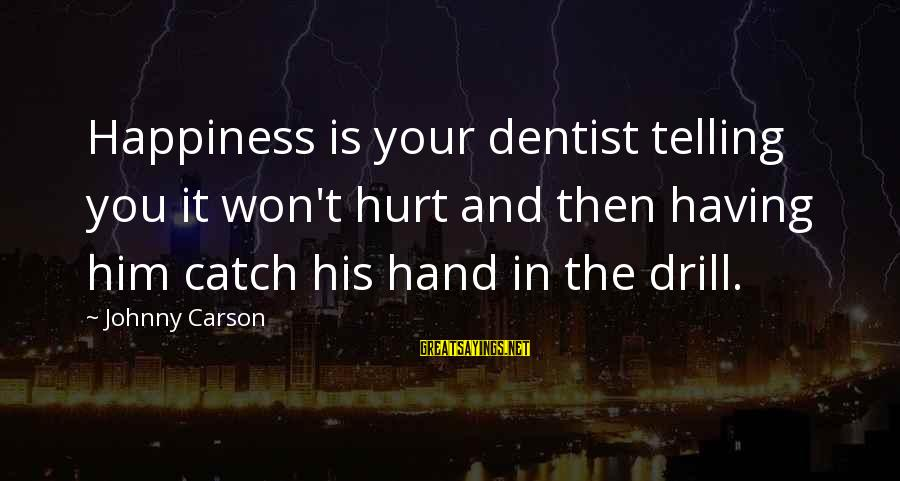 Him And Happiness Sayings By Johnny Carson: Happiness is your dentist telling you it won't hurt and then having him catch his
