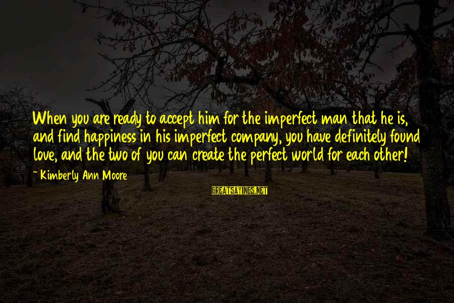 Him And Happiness Sayings By Kimberly Ann Moore: When you are ready to accept him for the imperfect man that he is, and