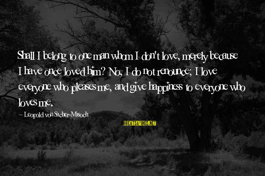 Him And Happiness Sayings By Leopold Von Sacher-Masoch: Shall I belong to one man whom I don't love, merely because I have once