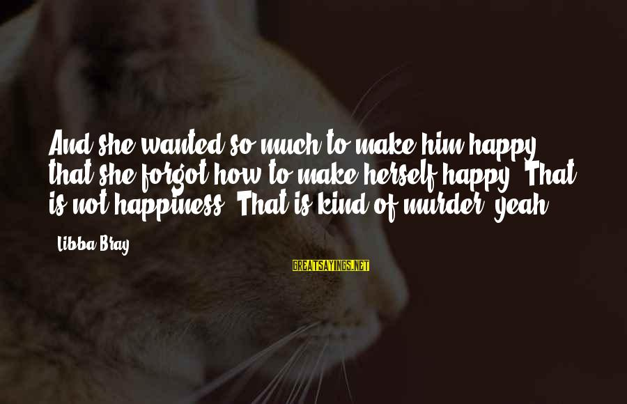 Him And Happiness Sayings By Libba Bray: And she wanted so much to make him happy that she forgot how to make