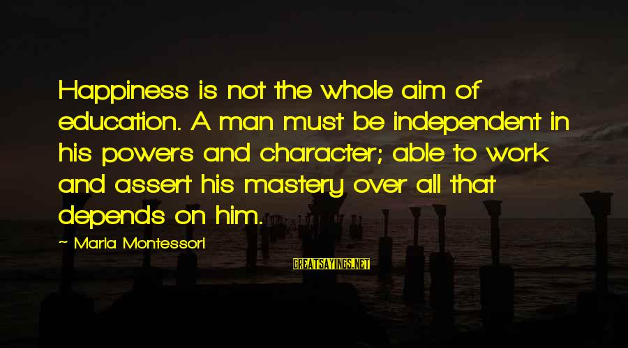 Him And Happiness Sayings By Maria Montessori: Happiness is not the whole aim of education. A man must be independent in his