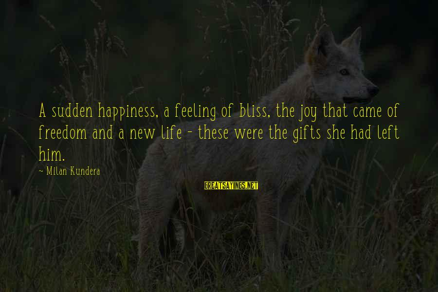 Him And Happiness Sayings By Milan Kundera: A sudden happiness, a feeling of bliss, the joy that came of freedom and a
