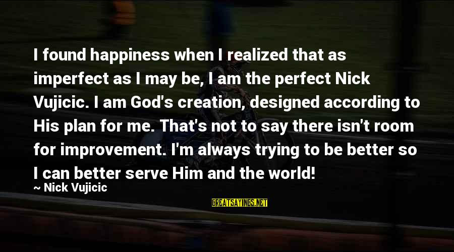 Him And Happiness Sayings By Nick Vujicic: I found happiness when I realized that as imperfect as I may be, I am