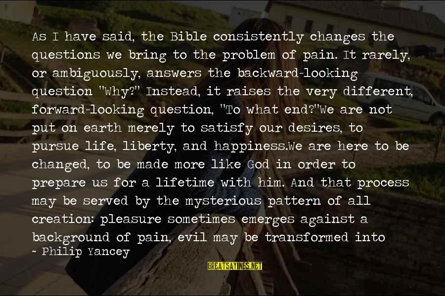 Him And Happiness Sayings By Philip Yancey: As I have said, the Bible consistently changes the questions we bring to the problem