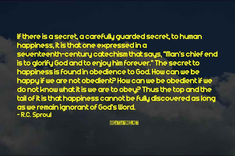 Him And Happiness Sayings By R.C. Sproul: If there is a secret, a carefully guarded secret, to human happiness, it is that