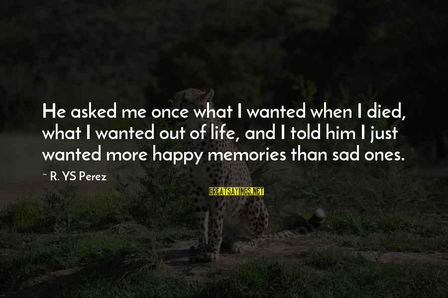 Him And Happiness Sayings By R. YS Perez: He asked me once what I wanted when I died, what I wanted out of
