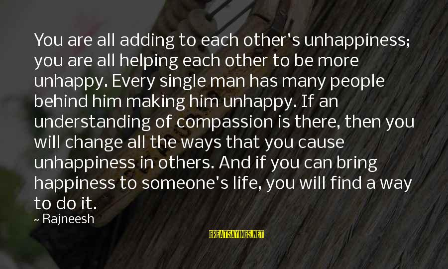 Him And Happiness Sayings By Rajneesh: You are all adding to each other's unhappiness; you are all helping each other to
