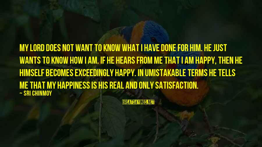 Him And Happiness Sayings By Sri Chinmoy: My Lord does not want to know what I have done for Him. He just