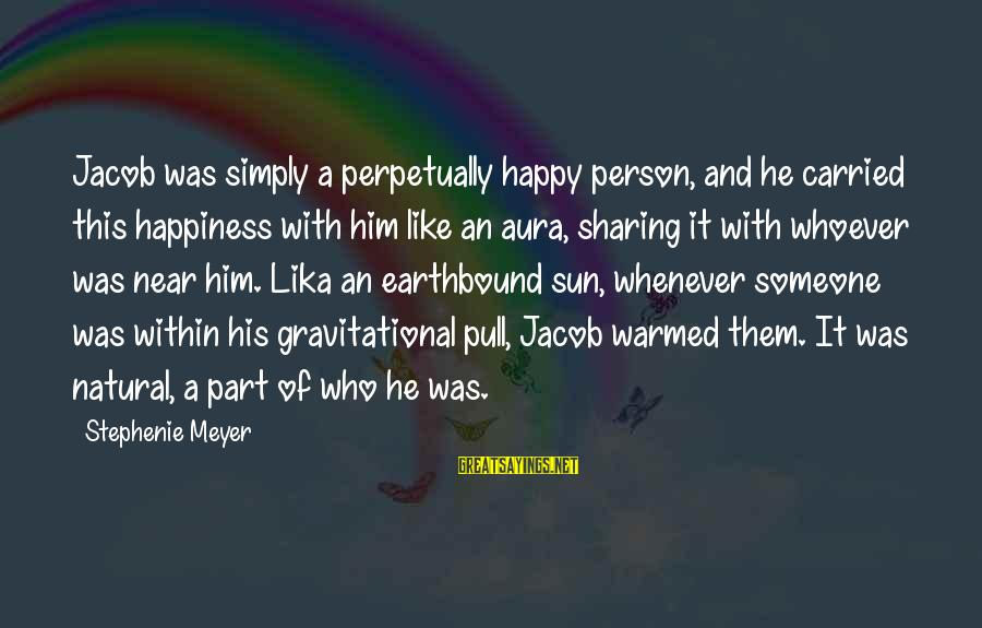 Him And Happiness Sayings By Stephenie Meyer: Jacob was simply a perpetually happy person, and he carried this happiness with him like