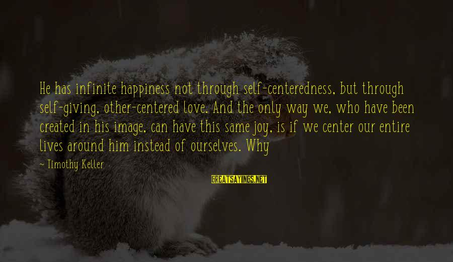Him And Happiness Sayings By Timothy Keller: He has infinite happiness not through self-centeredness, but through self-giving, other-centered love. And the only