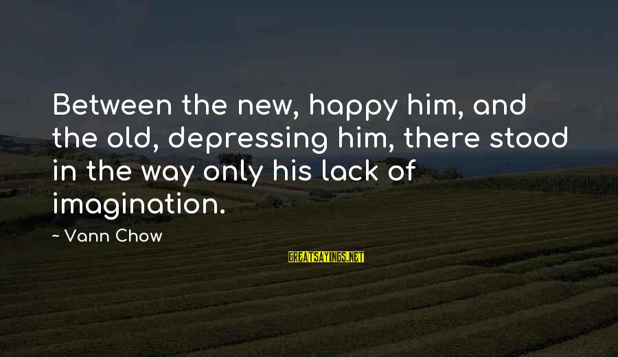 Him And Happiness Sayings By Vann Chow: Between the new, happy him, and the old, depressing him, there stood in the way