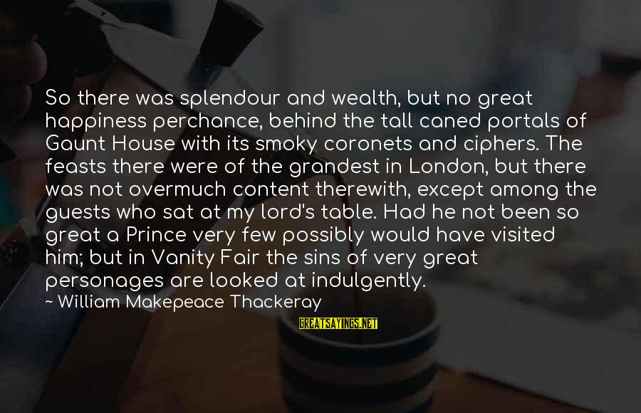 Him And Happiness Sayings By William Makepeace Thackeray: So there was splendour and wealth, but no great happiness perchance, behind the tall caned