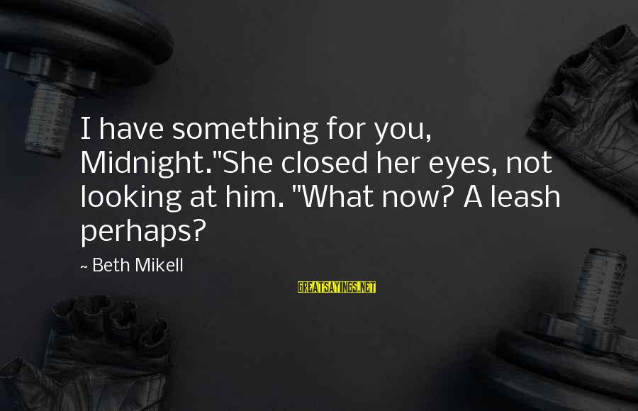 "Him Looking At Me Sayings By Beth Mikell: I have something for you, Midnight.""She closed her eyes, not looking at him. ""What now?"
