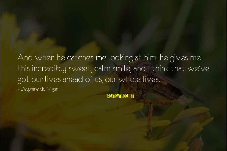 Him Looking At Me Sayings By Delphine De Vigan: And when he catches me looking at him, he gives me this incredibly sweet, calm
