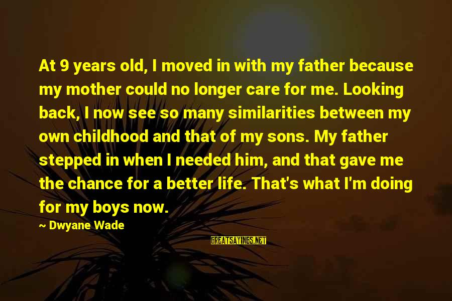 Him Looking At Me Sayings By Dwyane Wade: At 9 years old, I moved in with my father because my mother could no