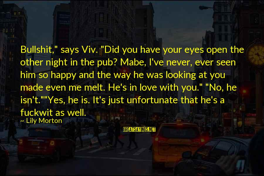 "Him Looking At Me Sayings By Lily Morton: Bullshit,"" says Viv. ""Did you have your eyes open the other night in the pub?"
