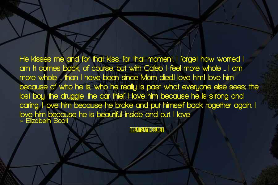 Him Not Caring Sayings By Elizabeth Scott: He kisses me and for that kiss, for that moment, I forget how worried I