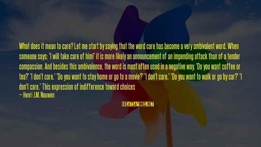 Him Not Caring Sayings By Henri J.M. Nouwen: What does it mean to care? Let me start by saying that the word care