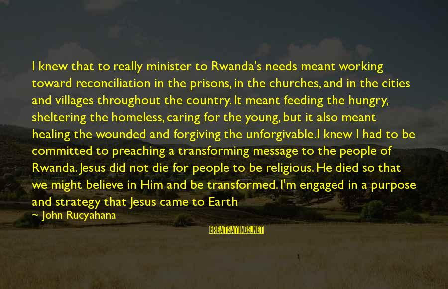 Him Not Caring Sayings By John Rucyahana: I knew that to really minister to Rwanda's needs meant working toward reconciliation in the