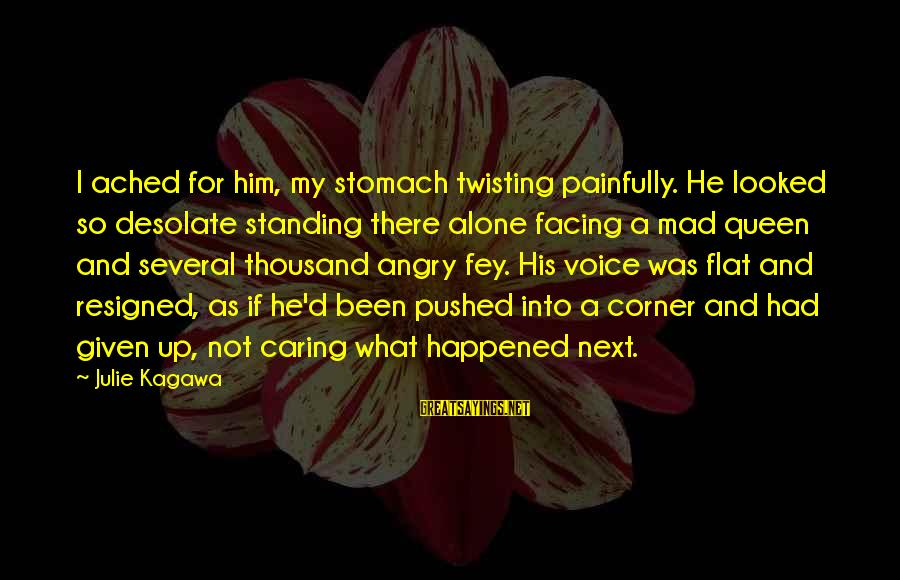 Him Not Caring Sayings By Julie Kagawa: I ached for him, my stomach twisting painfully. He looked so desolate standing there alone