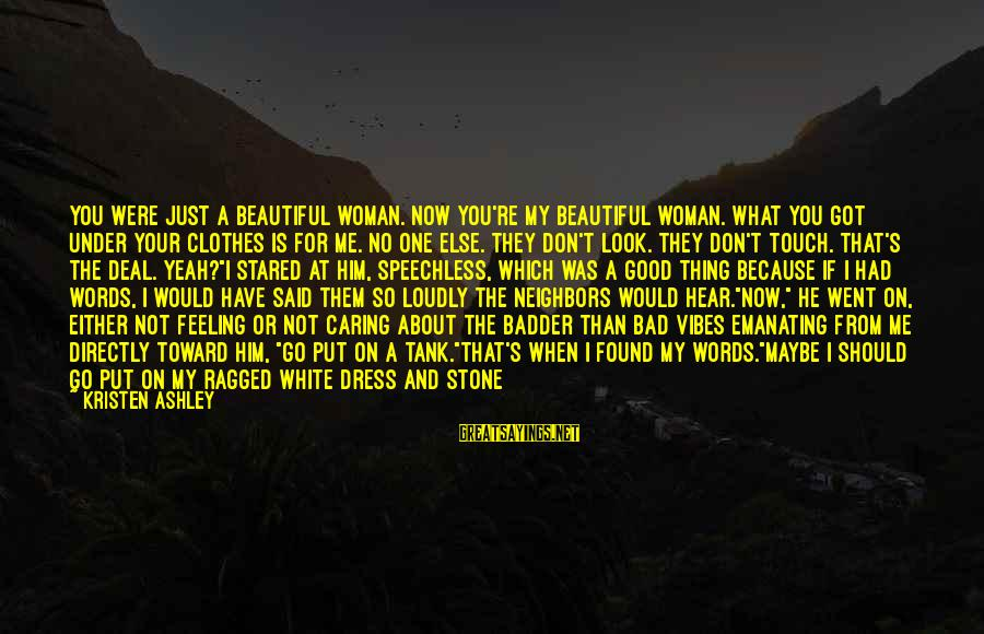 Him Not Caring Sayings By Kristen Ashley: You were just a beautiful woman. Now you're my beautiful woman. What you got under