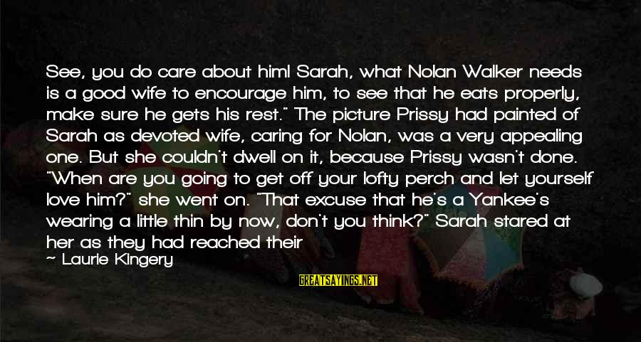 Him Not Caring Sayings By Laurie Kingery: See, you do care about him! Sarah, what Nolan Walker needs is a good wife