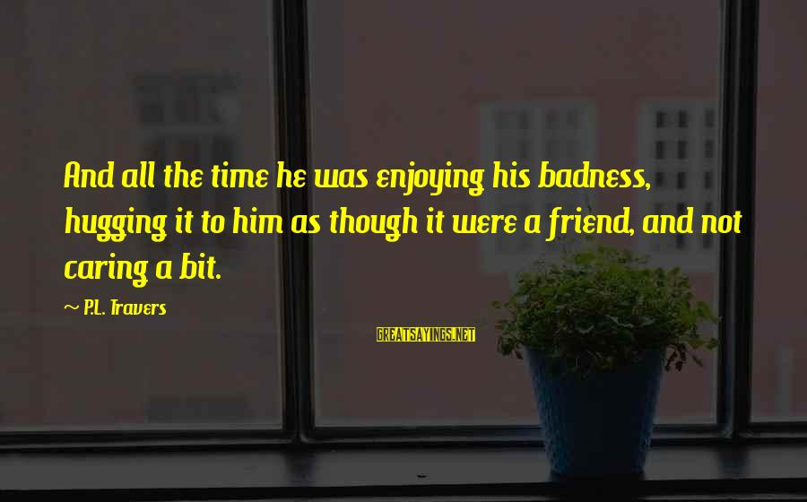 Him Not Caring Sayings By P.L. Travers: And all the time he was enjoying his badness, hugging it to him as though