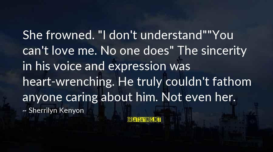 """Him Not Caring Sayings By Sherrilyn Kenyon: She frowned. """"I don't understand""""""""You can't love me. No one does"""" The sincerity in his"""