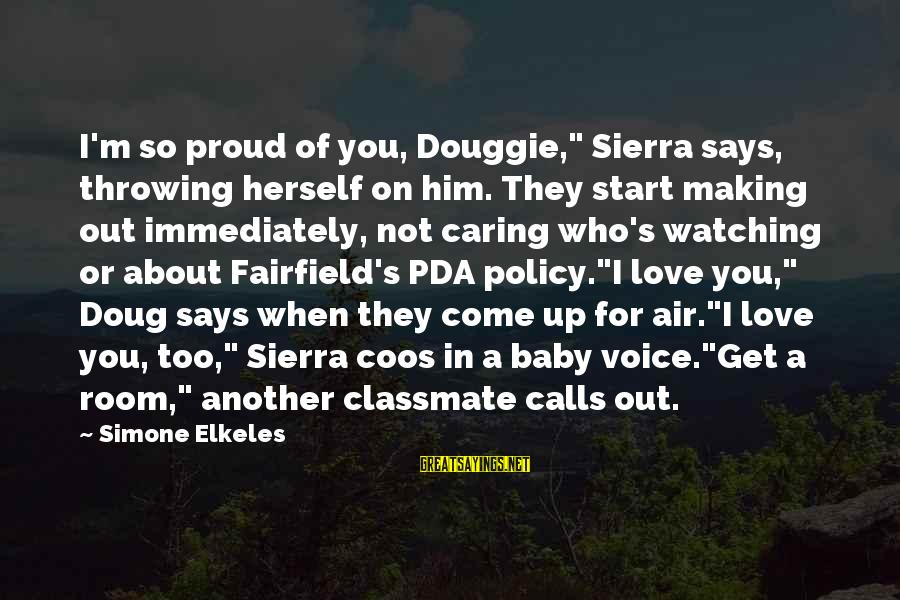 """Him Not Caring Sayings By Simone Elkeles: I'm so proud of you, Douggie,"""" Sierra says, throwing herself on him. They start making"""