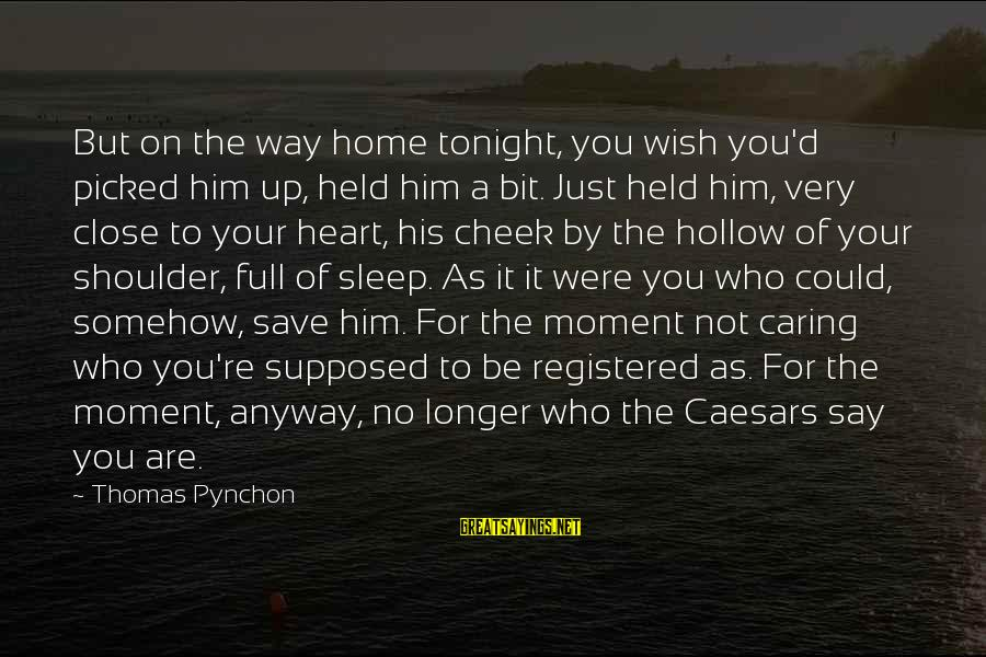 Him Not Caring Sayings By Thomas Pynchon: But on the way home tonight, you wish you'd picked him up, held him a