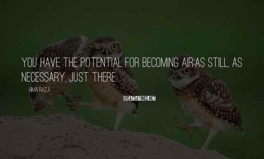 Hima Raza Sayings: You have the potential for becoming air;as still, as necessary, just there.