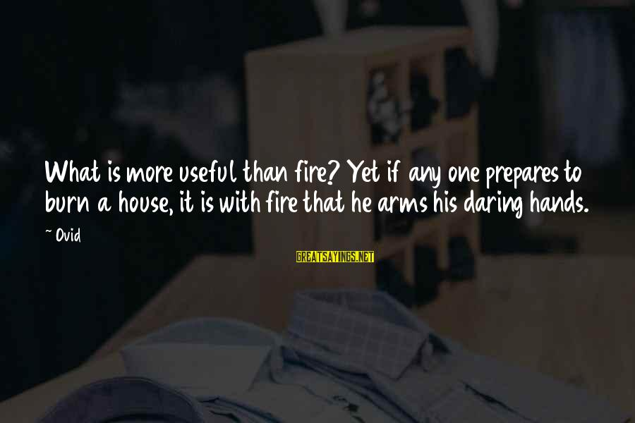 Hindi Nagpaparamdam Sayings By Ovid: What is more useful than fire? Yet if any one prepares to burn a house,