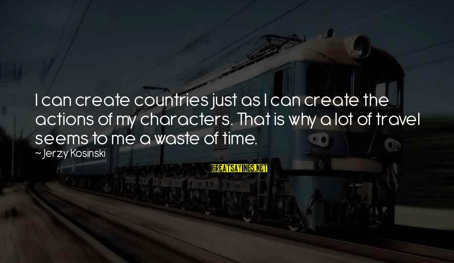 Hindu Maratha Sayings By Jerzy Kosinski: I can create countries just as I can create the actions of my characters. That