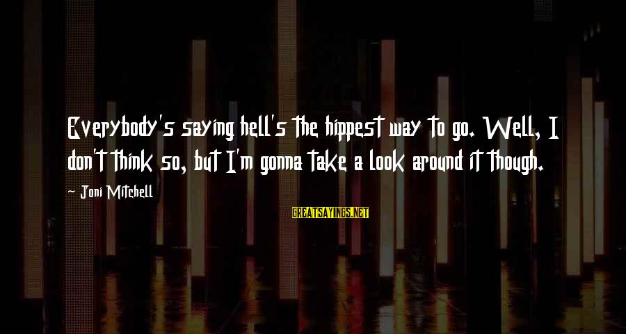 Hippest Sayings By Joni Mitchell: Everybody's saying hell's the hippest way to go. Well, I don't think so, but I'm