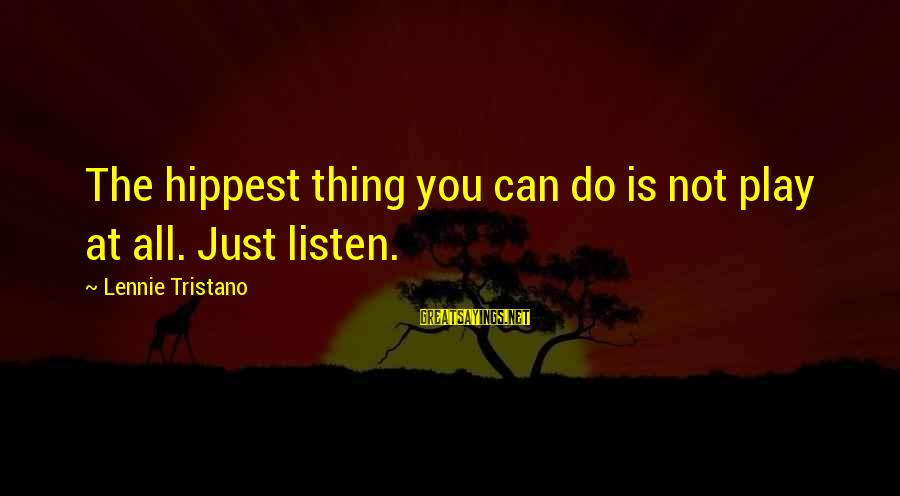 Hippest Sayings By Lennie Tristano: The hippest thing you can do is not play at all. Just listen.