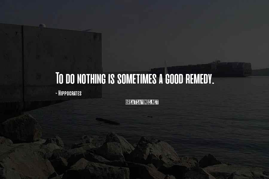Hippocrates Sayings: To do nothing is sometimes a good remedy.