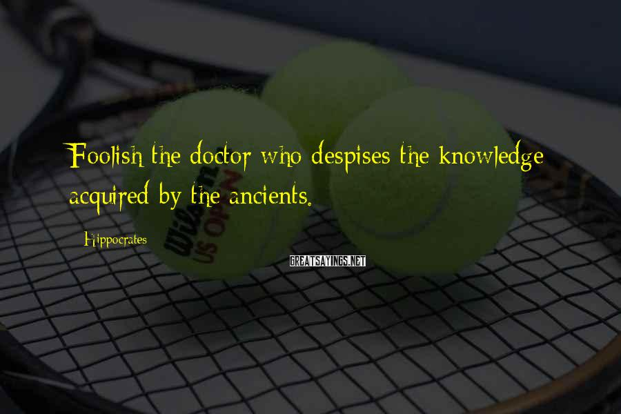Hippocrates Sayings: Foolish the doctor who despises the knowledge acquired by the ancients.