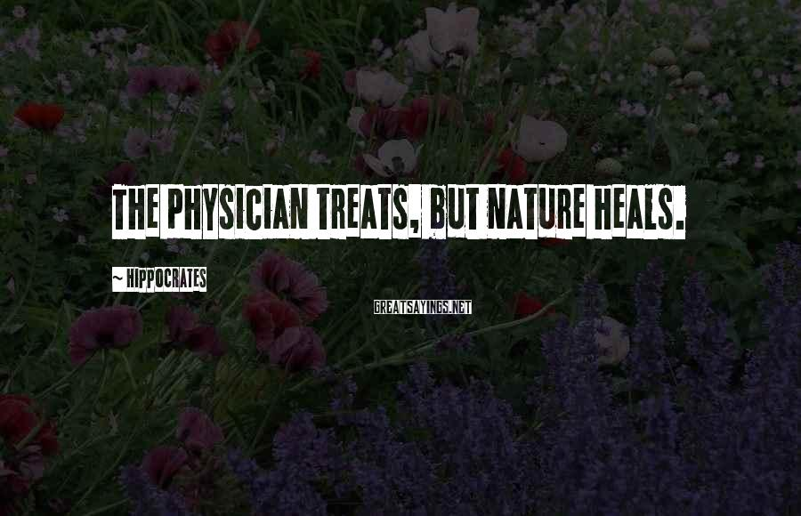 Hippocrates Sayings: The physician treats, but nature heals.