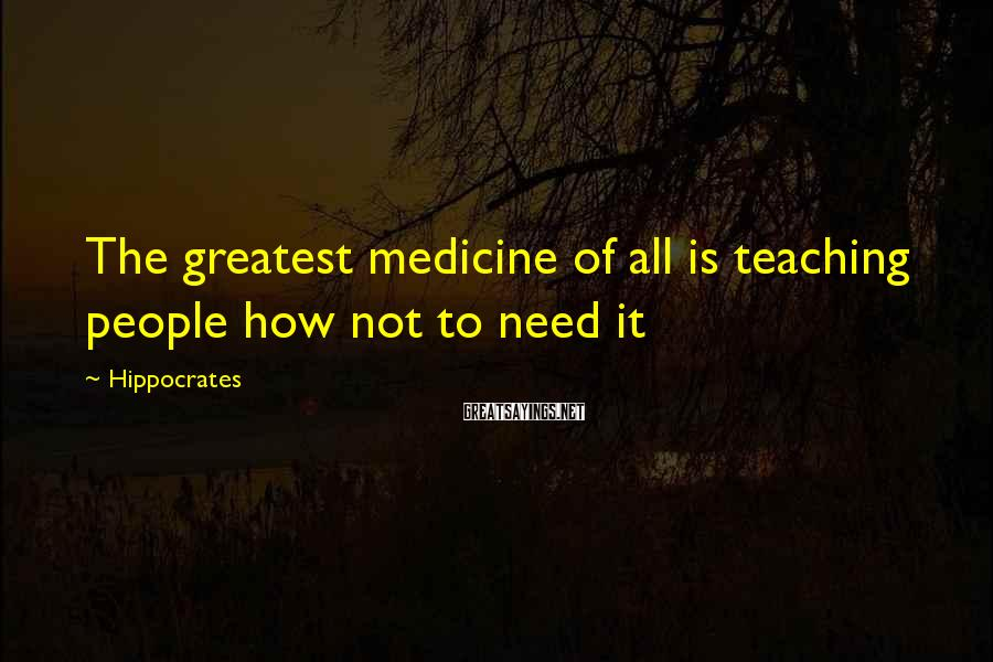 Hippocrates Sayings: The greatest medicine of all is teaching people how not to need it